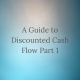 A Guide to Discounted Cash Flow Part 1